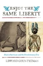 Enjoy the Same Liberty - Black Americans and the Revolutionary Era ebook by Edward Countryman, Jacqueline M. Moore, Nina Mjagkij