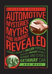 History's Greatest Automotive Mysteries, Myths, and Rumors Revealed - James Dean's Killer Porsche, NASCAR's Fastest Monkey, Bonnie and Clyde's Getaway Car, and More ebook by Matt Stone,Preston Lerner