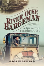 River Ouse Bargeman - A Lifetime on the Yorkshire Ouse ebook by David  Lewis