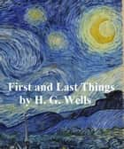 First and Last Thiings: a Confession of Faith and Rule of Life ebook by H. G. Wells