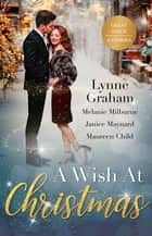 A Wish At Christmas/The Greek's Christmas Bride/Unwrapping His Convenient Fiancée/Christmas in the Billionaire's Bed/Maid Under the Mi ebook by Maureen Child, Lynne Graham, Melanie Milburne,...