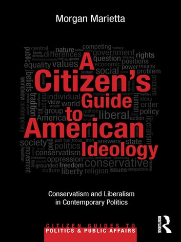A Citizen¿s Guide to American Ideology - Conservatism and Liberalism in Contemporary Politics ebook by Morgan Marietta
