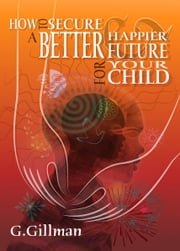 How to Secure a Better and Happier Future for your Child ebook by Grethe Gillman