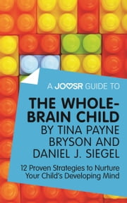 A Joosr Guide to... The Whole-Brain Child by Tina Payne Bryson and Daniel J. Siegel: 12 Proven Strategies to Nurture Your Child's Developing Mind ebook by Joosr