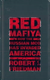 Red Mafiya - How the Russian Mob Has Invaded America ebook by Robert I. Friedman