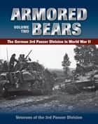 Armored Bears - The German 3rd Panzer Division in World War II ebook by Veterans of the 3rd Panzer Division