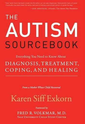 The Autism Sourcebook - Everything You Need to Know About Diagnosis, Treatment, Coping, and Healing--from a Mother Whose Child Recovered ebook by Karen Siff Exkorn