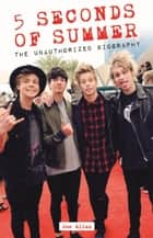 5 Seconds of Summer - The Unauthorized Biography ebook by Joe Allan
