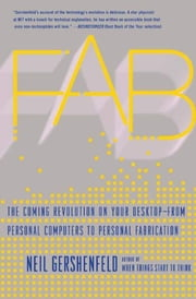 Fab - The Coming Revolution on Your Desktop--from Personal Computers to Personal Fabrication ebook by Neil Gershenfeld