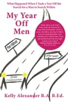 My Year Off Men - What Happened When I Took a Year Off the Search for a Man to Search Within ebook by Kelly Alexander