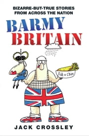 Barmy Britain - Bizarre-but-True Stories from Across the Nation ebook by Jack Crossley