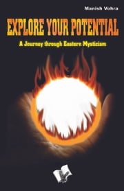 Explore your Potential: A journey through eastern mysticism ebook by Manish Vohra