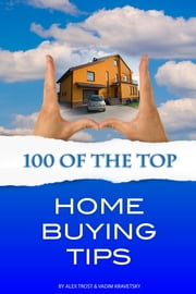 100 of the Top Home Buying Tips ebook by Alex Trost/Vadim Kravetsky