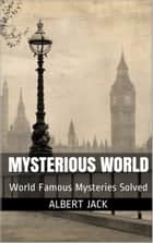 Mysterious World: World Famous Mysteries Solved eBook by Albert Jack