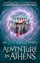 Time Travel Diaries: Adventure in Athens ebook by Caroline Lawrence