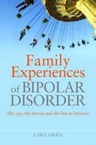 Family Experiences of Bipolar Disorder - The Ups, The Downs and the Bits In Between ebook by Cara Aiken