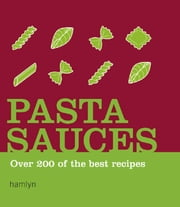 Pasta Sauces - Over 200 of the Best Recipes ebook by Hamlyn
