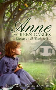 Anne of Green Gables [Anne Shirley Series] [Books 1 - 8] [Book Set] - [Special Illustrated Edition] [Free Audio Links] ebook by Lucy Maud Montgomery