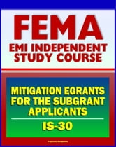 21st Century FEMA Study Course: IS-30 Mitigation eGrants for the Subgrant Applicants (IS-30) ebook by Progressive Management