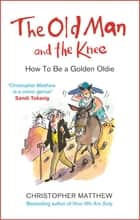 The Old Man and the Knee - How to be a Golden Oldie ebook by Christopher Matthew