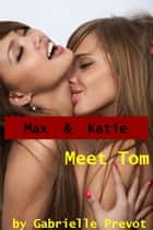 Max and Katie Meet Tom: Lesbian Hardcore Erotica ebook by Gabrielle Prevot
