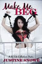 Make Me Beg - A BDSM Collection ebook by Justine Snowe