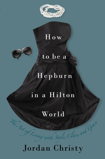 How to Be a Hepburn in a Hilton World - The Art of Living with Style, Class, and Grace ebook by Jordan Christy
