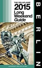 BERLIN - The Delaplaine 2015 Long Weekend Guide ebook by Andrew Delaplaine