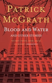 Blood and Water and Other Stories ebook by Patrick Mcgrath