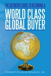 THE DEFINITIVE GUIDE TO BECOMING A WORLD CLASS GLOBAL BUYER ebook by Robert Eugene Beasley, Jr.