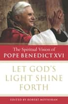 Let God's Light Shine Forth - The Spiritual Vision of Pope Benedict XVI ebook by Robert Moynihan