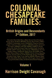 Colonial Chesapeake Families: British Origins and Descendants 2Nd Edition - Volume 1 ebook by Harrison Dwight Cavanagh