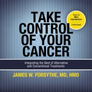 Take Control of Your Cancer - Integrating the Best of Alternative and Conventional Treatments audiobook by James W. Forsythe MD, HMD