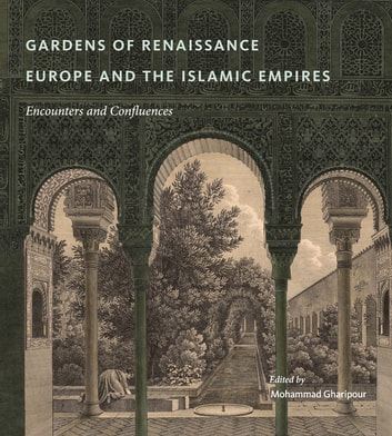 Gardens of Renaissance Europe and the Islamic Empires - Encounters and Confluences ebook by