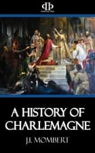 A History of Charlemagne ebook by J.I. Mombert
