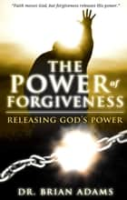 The Power of Forgiveness: Releasing God's Power ebook by Brian Adams, Sid Roth
