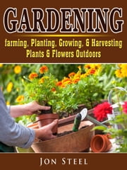 Gardening - Farming, Planting, Growing, & Harvesting Plants & Flowers Outdoors ebook by Sam Simon