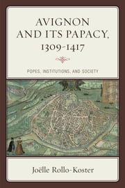 Avignon and Its Papacy, 1309–1417 - Popes, Institutions, and Society ebook by Joëlle Rollo-Koster