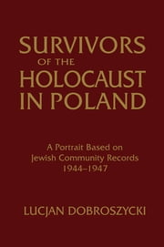 Survivors of the Holocaust in Poland: A Portrait Based on Jewish Community Records, 1944-47 - A Portrait Based on Jewish Community Records, 1944-47 ebook by Lucjan Dobroszycki