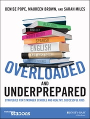 Overloaded and Underprepared - Strategies for Stronger Schools and Healthy, Successful Kids ebook by Denise Pope,Maureen Brown,Sarah Miles