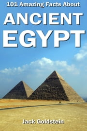101 Amazing Facts about Ancient Egypt ebook by Jack Goldstein