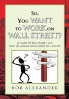 So, You Want to Work on Wall Street? ebook by Bob Alexander