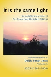 It Is The Same Light - the enlightening wisdom of Sri Guru Granth Sahib (SGGS) Volume 5: SGGS (P 801-1000) ebook by Daljit Singh Jawa