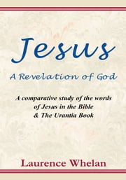 Jesus A Revelation of God: A comparative study of the words of Jesus in the Bible & The Urantia Book - A comparative study of the words of Jesus in the Bible & The Urantic Book ebook by Laurence Whelan