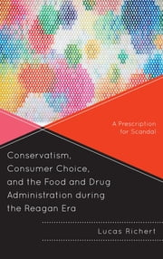 Conservatism, Consumer Choice, and the Food and Drug Administration during the Reagan Era - A Prescription for Scandal ebook by Lucas Richert