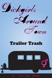 Dickgirls Around Town: Trailer Trash - Dickgirls Around Town, #1 ebook by A. Vivian Vane
