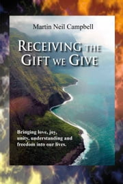 Receiving the Gift We Give. - Bringing Love, Joy, Unity, Understanding & Freedom into Our Lives. ebook by Martin Neil Campbell