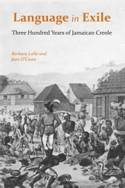Language in Exile - Three Hundred Years of Jamaican Creole ebook by Barbara Lalla,Jean D'Costa