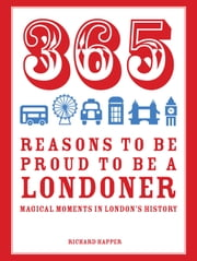 365 Reasons to be Proud to be a Londoner - Magical Moments in London's History ebook by Richard Happer