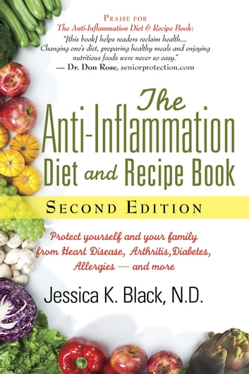 The Anti-Inflammation Diet and Recipe Book, Second Edition - Protect Yourself and Your Family from Heart Disease, Arthritis, Diabetes, Allergies, -and More ebook by Jessica K. Black, N.D.